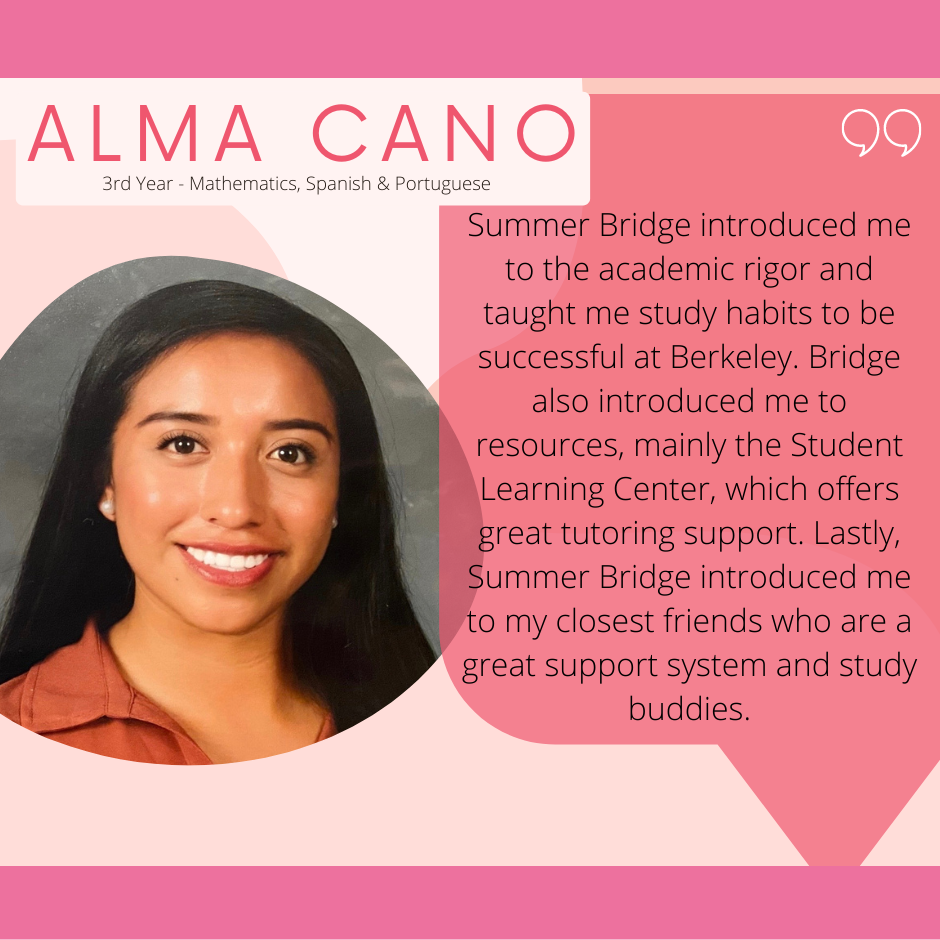 Summer Bridge introduced me to the academic rigor and taught me study habits to be successful at Cal